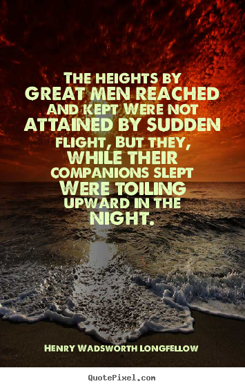 The heights by great men reached and kept were not attained by sudden.. Henry Wadsworth Longfellow best success quote