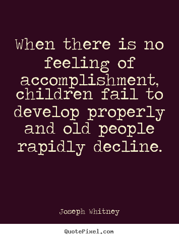 Joseph Whitney picture quotes - When there is no feeling of accomplishment, children.. - Success quotes