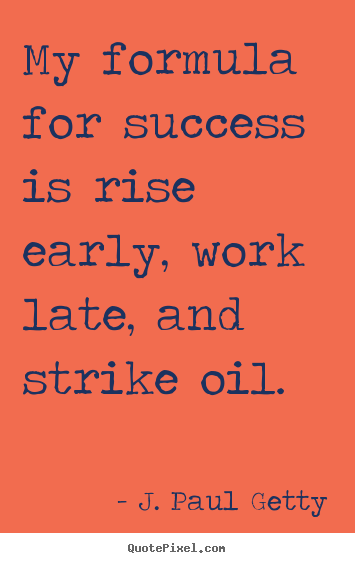 Create your own picture quotes about success - My formula for success is rise early, work late,..
