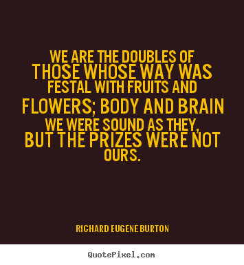 Success quotes - We are the doubles of those whose way was festal with fruits and flowers;..