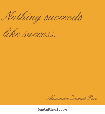 Alexandre Dumas Pere image quotes - Nothing succeeds like success. - Success quotes