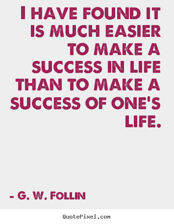 G. W. Follin pictures sayings - I have found it is much easier to make a success in life than.. - Success quotes