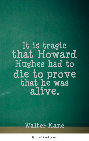 It is tragic that howard hughes had to die to prove that.. Walter Kane great success quotes