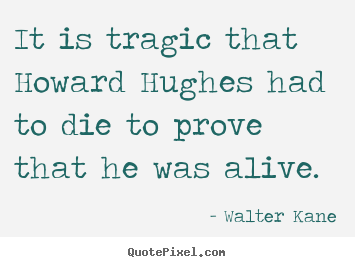 It is tragic that howard hughes had to die to prove that.. Walter Kane top success quotes