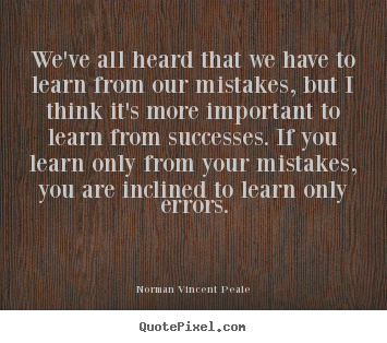 We've all heard that we have to learn from our mistakes,.. Norman Vincent Peale popular success quotes