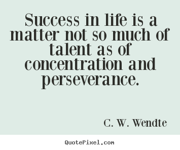 Success in life is a matter not so much of talent as of concentration.. C. W. Wendte  success quote