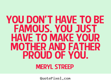 How to make picture quotes about success - You don't have to be famous. you just have to make your mother..
