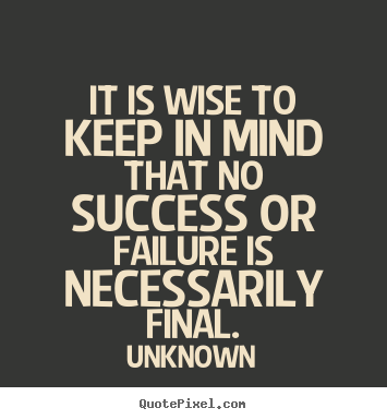 It is wise to keep in mind that no success or failure is necessarily.. Unknown great success quotes