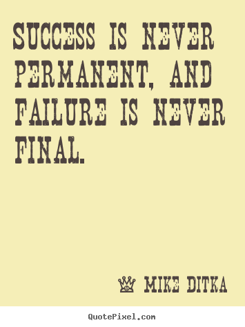 Success is never permanent, and failure is never final. Mike Ditka top success quotes