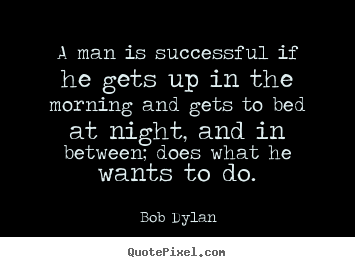 A man is successful if he gets up in the morning and gets.. Bob Dylan best success quote