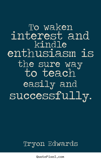 To waken interest and kindle enthusiasm is.. Tryon Edwards  success quotes