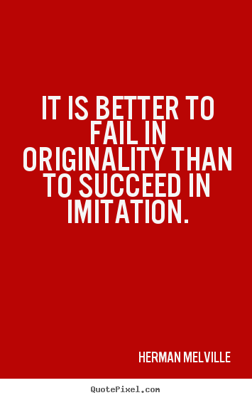 Success quotes - It is better to fail in originality than to succeed..