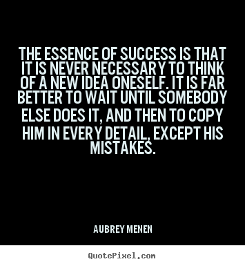 Quotes about success - The essence of success is that it is never necessary..
