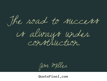 Sayings about success - The road to success is always under construction.
