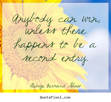 Anybody can win, unless there happens to be a second entry. George Bernard Shaw popular success quotes