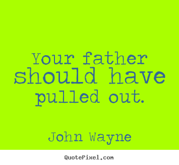 Your father should have pulled out. John Wayne great success quotes