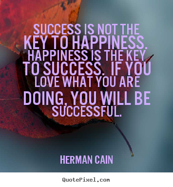 Quote about success - Success is not the key to happiness. happiness..