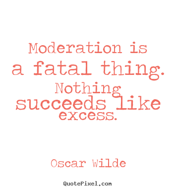 Create your own picture quotes about success - Moderation is a fatal thing. nothing succeeds..
