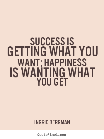 Ingrid Bergman picture sayings - Success is getting what you want; happiness is wanting what you get - Success quotes