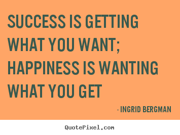 Success quotes - Success is getting what you want; happiness is wanting..