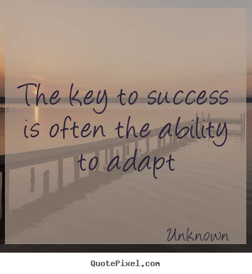 The key to success is often the ability to adapt Unknown greatest success quotes