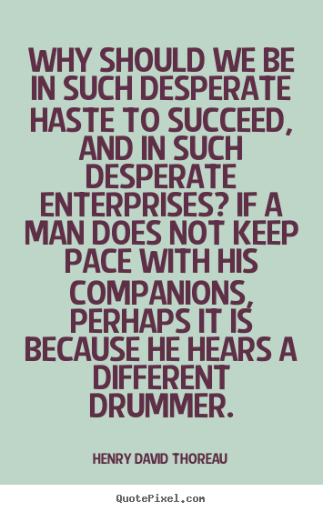 Why should we be in such desperate haste to succeed, and.. Henry David Thoreau greatest success quotes