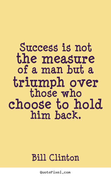 Quotes about success - Success is not the measure of a man but a triumph..