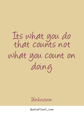 Success quotes - Its what you do that counts not what you count on doing.