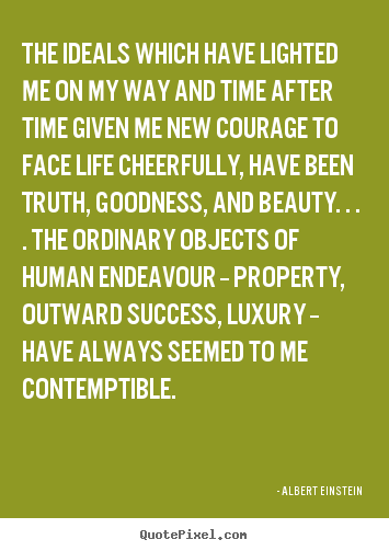 The ideals which have lighted me on my way and time after time given me.. Albert Einstein popular success quote