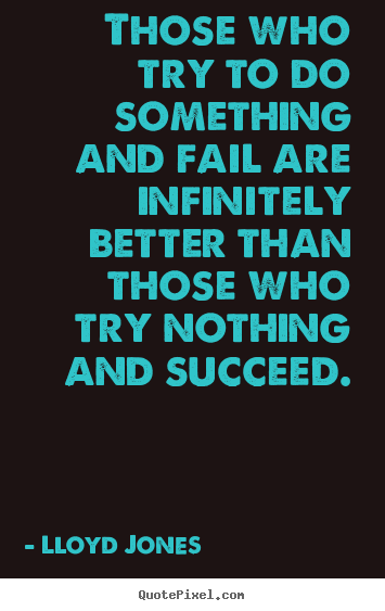 Those who try to do something and fail are infinitely.. Lloyd Jones  success quote