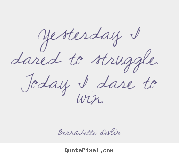 Success quotes - Yesterday i dared to struggle. today i dare to win.