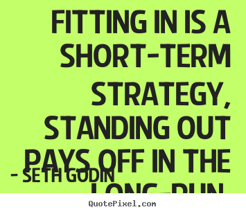 Seth Godin picture sayings - Fitting in is a short-term strategy, standing out pays off.. - Success quotes