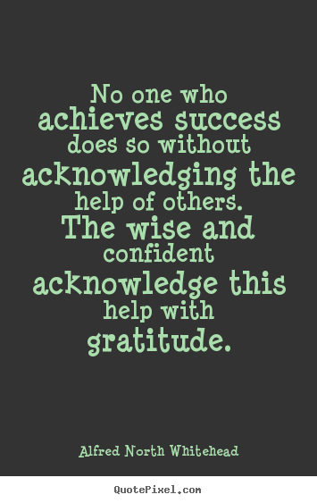No one who achieves success does so without acknowledging.. Alfred North Whitehead  success quotes