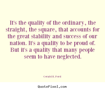 Quotes about success - It's the quality of the ordinary, the straight,..