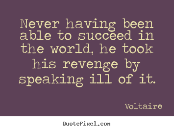 Success quote - Never having been able to succeed in the world, he took his revenge..