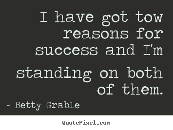 I have got tow reasons for success and i'm standing.. Betty Grable good success quote