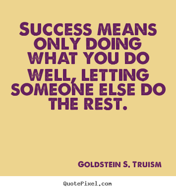 Quotes about success - Success means only doing what you do well, letting someone else do..