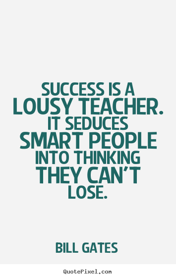 Success is a lousy teacher. it seduces smart people.. Bill Gates great success quote