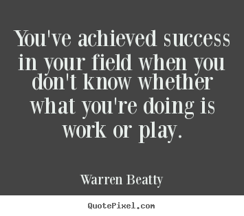 Warren Beatty picture quotes - You've achieved success in your field when you.. - Success sayings