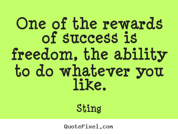 Sting picture quote - One of the rewards of success is freedom, the ability.. - Success quotes