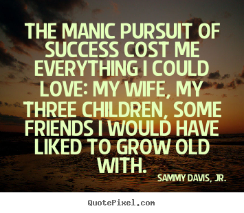 Sammy Davis, Jr. picture quotes - The manic pursuit of success cost me everything.. - Success quotes