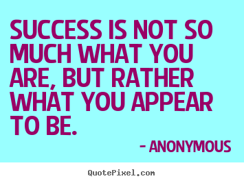 Quotes about success - Success is not so much what you are, but rather what you appear..