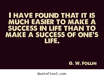 I have found that it is much easier to make a success in life than.. G. W. Follin greatest success quotes