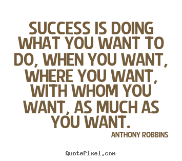 Success is doing what you want to do, when you want,.. Anthony Robbins  success quotes