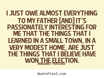 I just owe almost everything to my father [and].. Margaret Thatcher best success quote