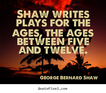 Success sayings - Shaw writes plays for the ages, the ages between five and..