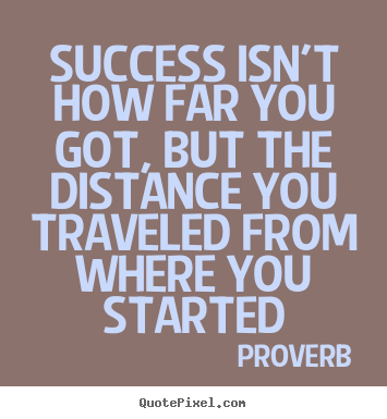 Success isn't how far you got, but the distance you.. Proverb best success quotes