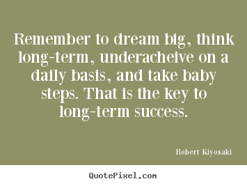 Robert Kiyosaki picture quote - Remember to dream big, think long-term, underacheive.. - Success quotes