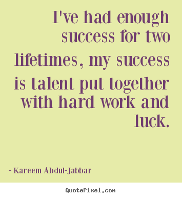 I've had enough success for two lifetimes, my success is.. Kareem Abdul-Jabbar best success quotes