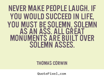 Quotes about success - Never make people laugh. if you would succeed in life, you must be solemn,..